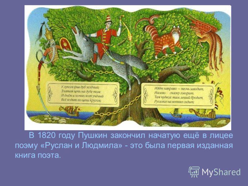 В 1820 году Пушкин закончил начатую ещё в лицее поэму «Руслан и Людмила» - это была первая изданная книга поэта.