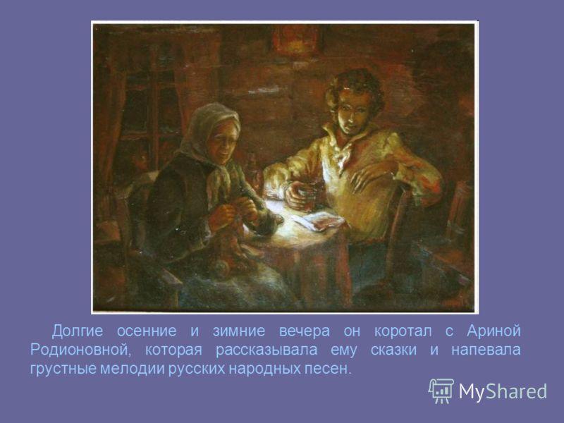 Долгие осенние и зимние вечера он коротал с Ариной Родионовной, которая рассказывала ему сказки и напевала грустные мелодии русских народных песен.