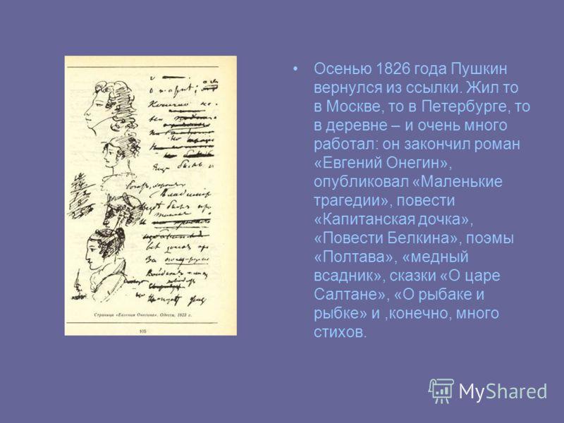 Осенью 1826 года Пушкин вернулся из ссылки. Жил то в Москве, то в Петербурге, то в деревне – и очень много работал: он закончил роман «Евгений Онегин», опубликовал «Маленькие трагедии», повести «Капитанская дочка», «Повести Белкина», поэмы «Полтава»,