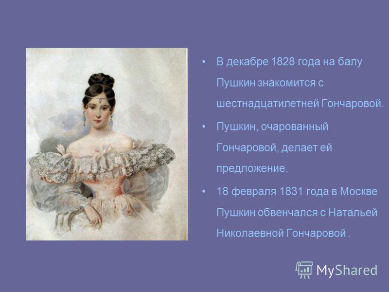 В декабре 1828 года на балу Пушкин знакомится с шестнадцатилетней Гончаровой. Пушкин, очарованный Гончаровой, делает ей предложение. 18 февраля 1831 года в Москве Пушкин обвенчался с Натальей Николаевной Гончаровой.