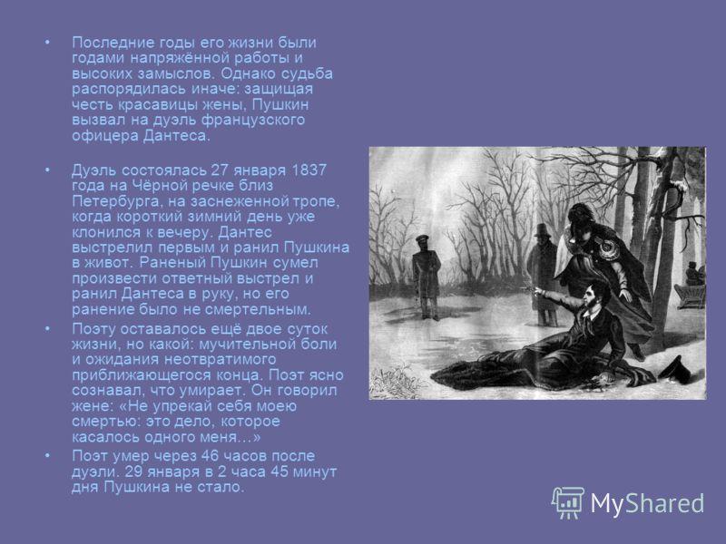 Последние годы его жизни были годами напряжённой работы и высоких замыслов. Однако судьба распорядилась иначе: защищая честь красавицы жены, Пушкин вызвал на дуэль французского офицера Дантеса. Дуэль состоялась 27 января 1837 года на Чёрной речке бли