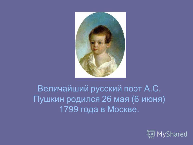 Величайший русский поэт А.С. Пушкин родился 26 мая (6 июня) 1799 года в Москве.