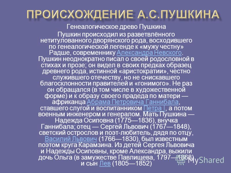 Генеалогическое древо Пушкина Пушкин происходил из разветвлённого нетитулованного дворянского рода, восходившего по генеалогической легенде к «мужу честну» Радше, современнику Александра Невского. Пушкин неоднократно писал о своей родословной в стиха