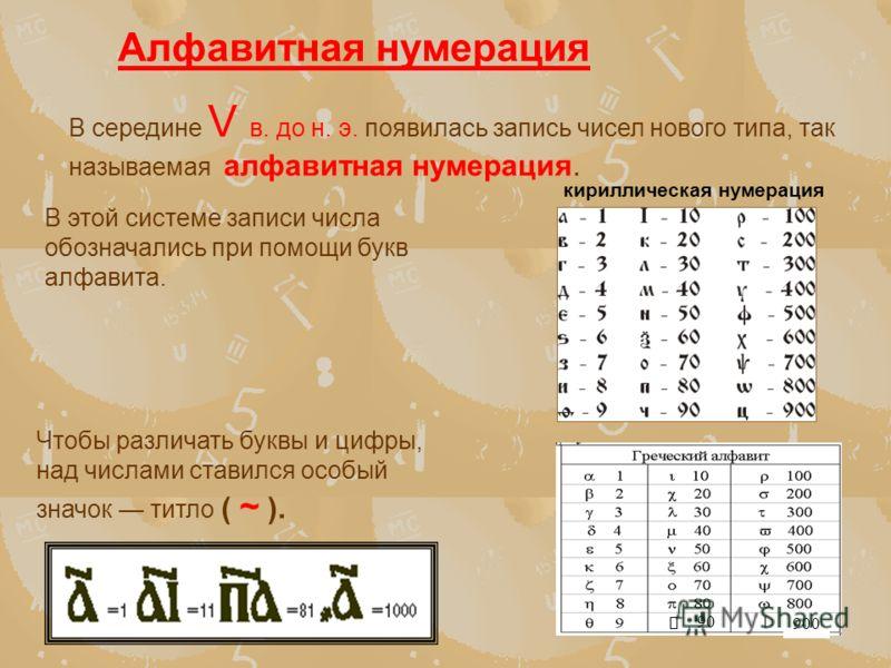 В середине V в. до н. э. появилась запись чисел нового типа, так называемая алфавитная нумерация. Алфавитная нумерация В этой системе записи числа обозначались при помощи букв алфавита. 90 900 кириллическая нумерация Чтобы различать буквы и цифры, на
