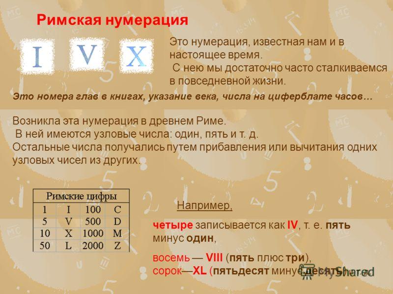 Римская нумерация Это номера глав в книгах, указание века, числа на циферблате часов… Возникла эта нумерация в древнем Риме. В ней имеются узловые числа: один, пять и т. д. Остальные числа получались путем прибавления или вычитания одних узловых чисе