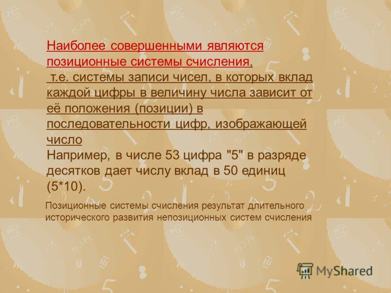 Наиболее совершенными являются позиционные системы счисления, т.е. системы записи чисел, в которых вклад каждой цифры в величину числа зависит от её положения (позиции) в последовательности цифр, изображающей число Например, в числе 53 цифра