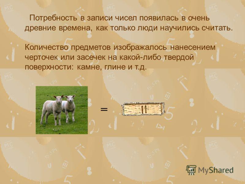 Потребность в записи чисел появилась в очень древние времена, как только люди научились считать. Количество предметов изображалось нанесением черточек или засечек на какой-либо твердой поверхности: камне, глине и т.д. =
