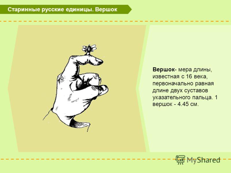 Старинные русские единицы. Вершок Вершок- мера длины, известная с 16 века, первоначально равная длине двух суставов указательного пальца. 1 вершок - 4.45 см.
