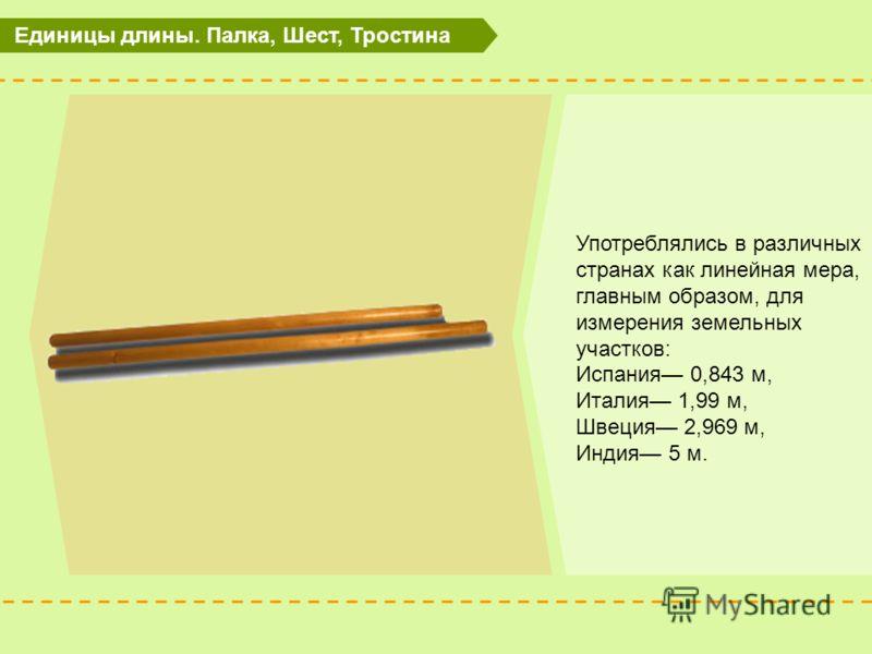 Единицы длины. Палка, Шест, Тростина Употреблялись в различных странах как линейная мера, главным образом, для измерения земельных участков: Испания 0,843 м, Италия 1,99 м, Швеция 2,969 м, Индия 5 м.
