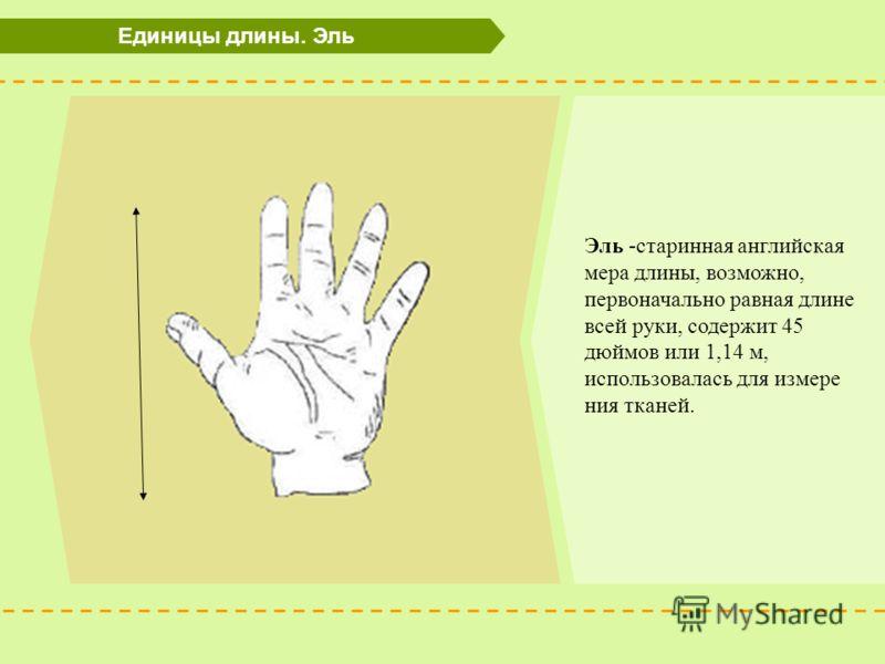Единицы длины. Эль Эль -старинная английская мера длины, возможно, первоначально равная длине всей руки, содержит 45 дюймов или 1,14 м, использовалась для измере ния тканей.