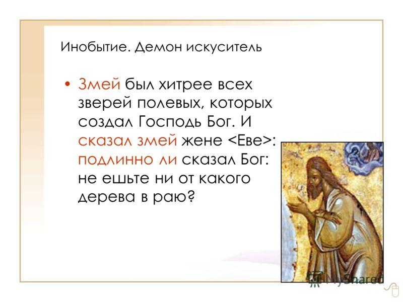 Инобытие. Демон искуситель Змей был хитрее всех зверей полевых, которых создал Господь Бог. И сказал змей жене : подлинно ли сказал Бог: не ешьте ни от какого дерева в раю?