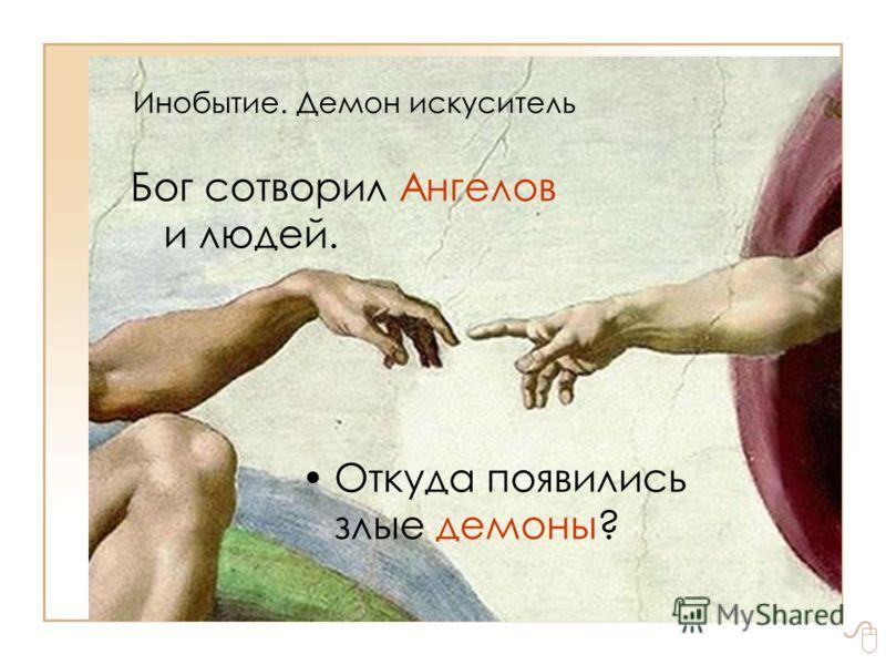 Инобытие. Демон искуситель Бог сотворил Ангелов и людей. Откуда появились злые демоны?