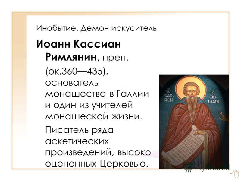 Инобытие. Демон искуситель Иоанн Кассиан Римлянин, преп. (ок.360435), основатель монашества в Галлии и один из учителей монашеской жизни. Писатель ряда аскетических произведений, высоко оцененных Церковью.