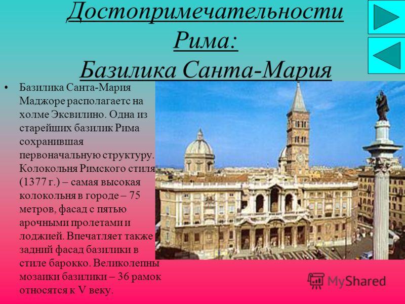 Достопримечательности Рима: Базилика Санта-Мария Базилика Санта-Мария Маджоре располагаетс на холме Эксвилино. Одна из старейших базилик Рима сохранившая первоначальную структуру. Колокольня Римского стиля (1377 г.) – самая высокая колокольня в город