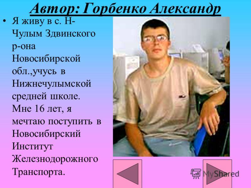 Автор: Горбенко Александр Я живу в с. Н- Чулым Здвинского р-она Новосибирской обл.,учусь в Нижнечулымской средней школе. Мне 16 лет, я мечтаю поступить в Новосибирский Институт Железнодорожного Транспорта.