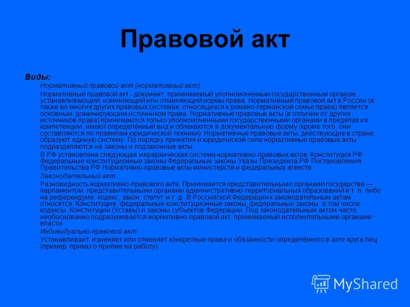 Правовой акт Виды: Нормативный правовой акт (нормативный акт) Нормативный правовой акт - документ, принимаемый уполномоченным государственным органом, устанавливающий, изменяющий или отменяющий нормы права. Нормативный правовой акт в России (а также