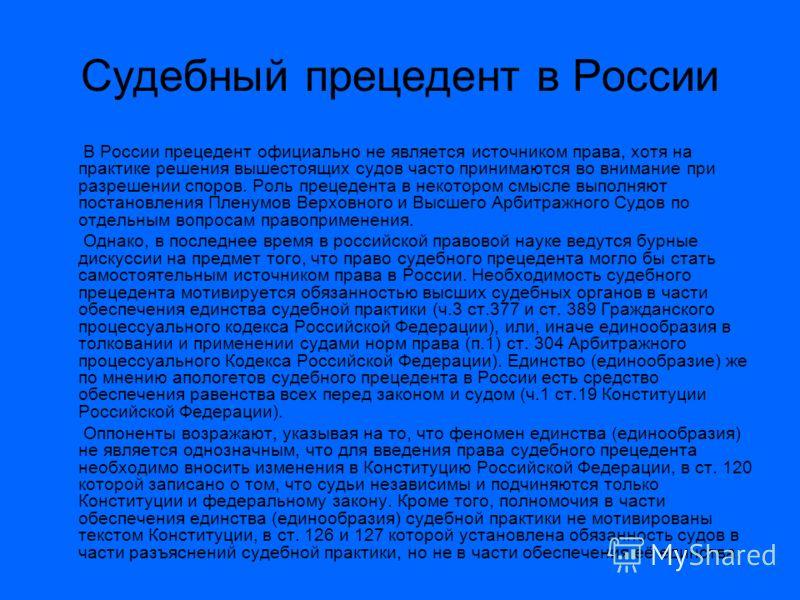 Судебный прецедент в России В России прецедент официально не является источником права, хотя на практике решения вышестоящих судов часто принимаются во внимание при разрешении споров. Роль прецедента в некотором смысле выполняют постановления Пленумо