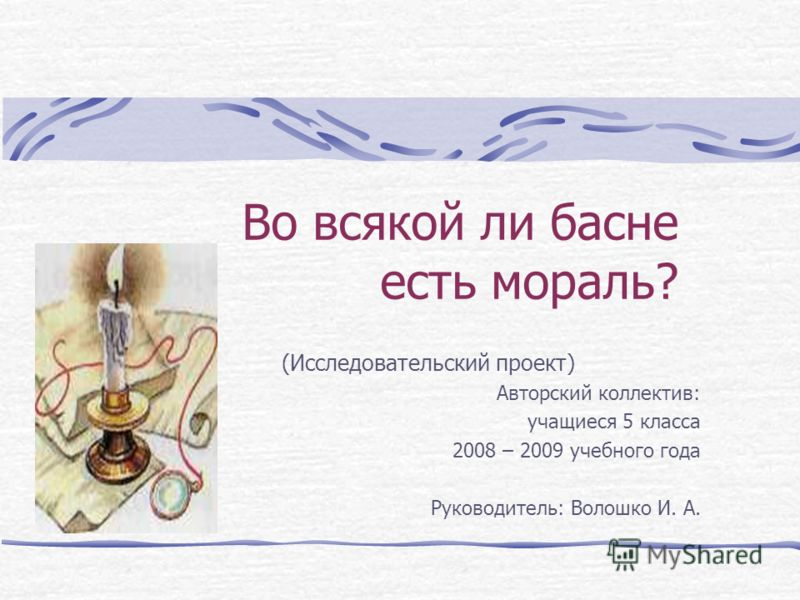 Во всякой ли басне есть мораль? (Исследовательский проект) Авторский коллектив: учащиеся 5 класса 2008 – 2009 учебного года Руководитель: Волошко И. А.