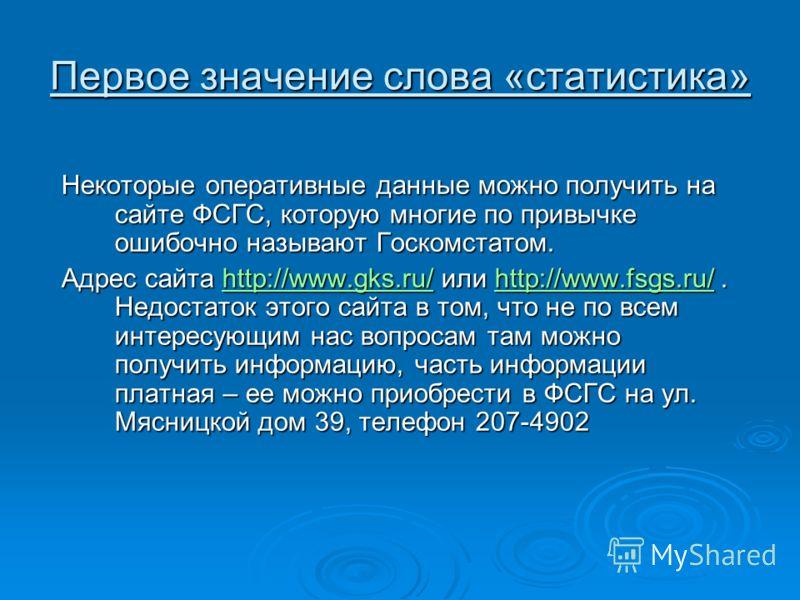 Первое значение слова «статистика» Некоторые оперативные данные можно получить на сайте ФСГС, которую многие по привычке ошибочно называют Госкомстатом. Адрес сайта http://www.gks.ru/ или http://www.fsgs.ru/. Недостаток этого сайта в том, что не по в