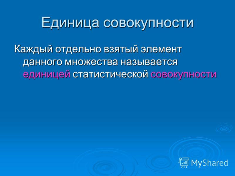 Единица совокупности Каждый отдельно взятый элемент данного множества называется единицей статистической совокупности