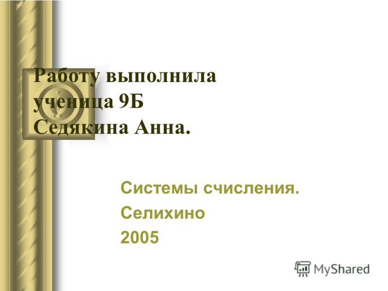 Работу выполнила ученица 9Б Седякина Анна. Системы счисления. Селихино 2005