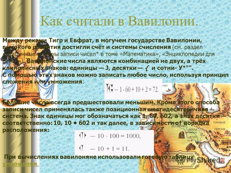 Как считали в Вавилонии. Между реками Тигр и Евфрат, в могучем государстве Вавилонии, высокого развития достигли счёт и системы счисления (см. раздел «Старинные системы записи чисел* в томе «Математика», «Энциклопедии для детей»). Вавилонские числа я