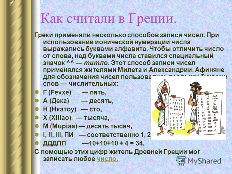 Как считали в Греции. Греки применяли несколько способов записи чисел. При использовании ионической нумерации числа выражались буквами алфавита. Чтобы отличить число от слова, над буквами числа ставился специальный значок ^^ титло. Этот способ записи