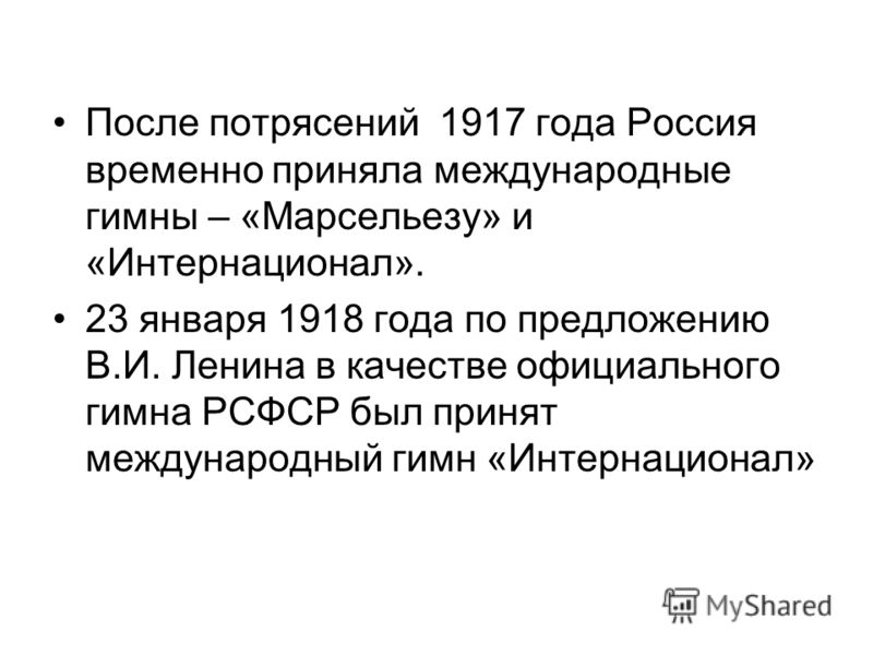 После потрясений 1917 года Россия временно приняла международные гимны – «Марсельезу» и «Интернационал». 23 января 1918 года по предложению В.И. Ленина в качестве официального гимна РСФСР был принят международный гимн «Интернационал»