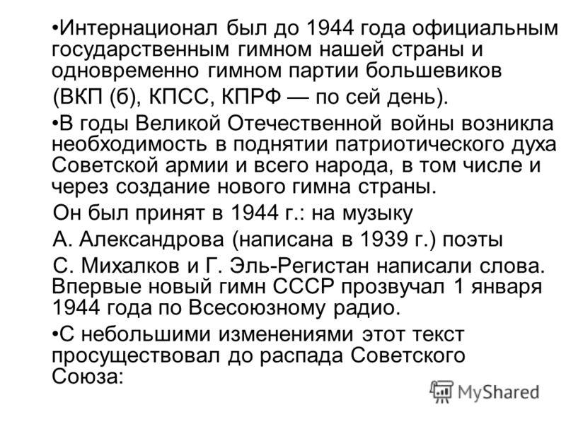 Интернационал был до 1944 года официальным государственным гимном нашей страны и одновременно гимном партии большевиков (ВКП (б), КПСС, КПРФ по сей день). В годы Великой Отечественной войны возникла необходимость в поднятии патриотического духа Совет