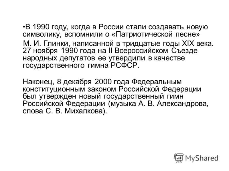 В 1990 году, когда в России стали создавать новую символику, вспомнили о «Патриотической песне» М. И. Глинки, написанной в тридцатые годы ХIХ века. 27 ноября 1990 года на II Всероссийском Съезде народных депутатов ее утвердили в качестве государствен