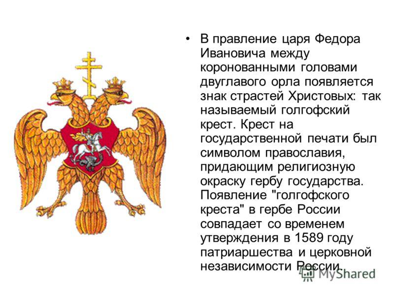 В правление царя Федора Ивановича между коронованными головами двуглавого орла появляется знак страстей Христовых: так называемый голгофский крест. Крест на государственной печати был символом православия, придающим религиозную окраску гербу государс