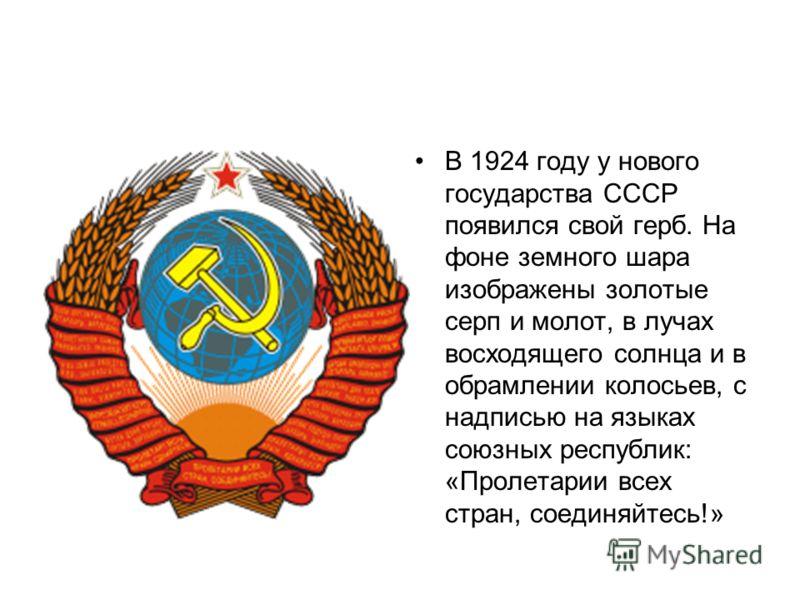 В 1924 году у нового государства СССР появился свой герб. На фоне земного шара изображены золотые серп и молот, в лучах восходящего солнца и в обрамлении колосьев, с надписью на языках союзных республик: «Пролетарии всех стран, соединяйтесь!»
