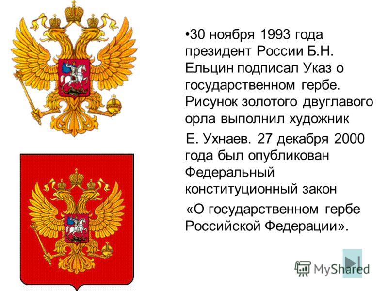 30 ноября 1993 года президент России Б.Н. Ельцин подписал Указ о государственном гербе. Рисунок золотого двуглавого орла выполнил художник Е. Ухнаев. 27 декабря 2000 года был опубликован Федеральный конституционный закон «О государственном гербе Росс