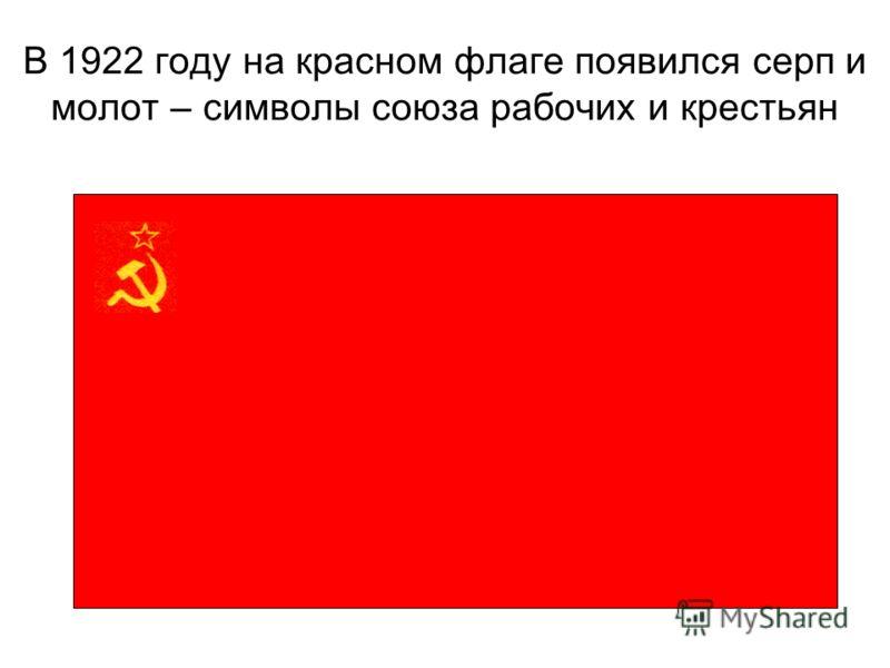 В 1922 году на красном флаге появился серп и молот – символы союза рабочих и крестьян