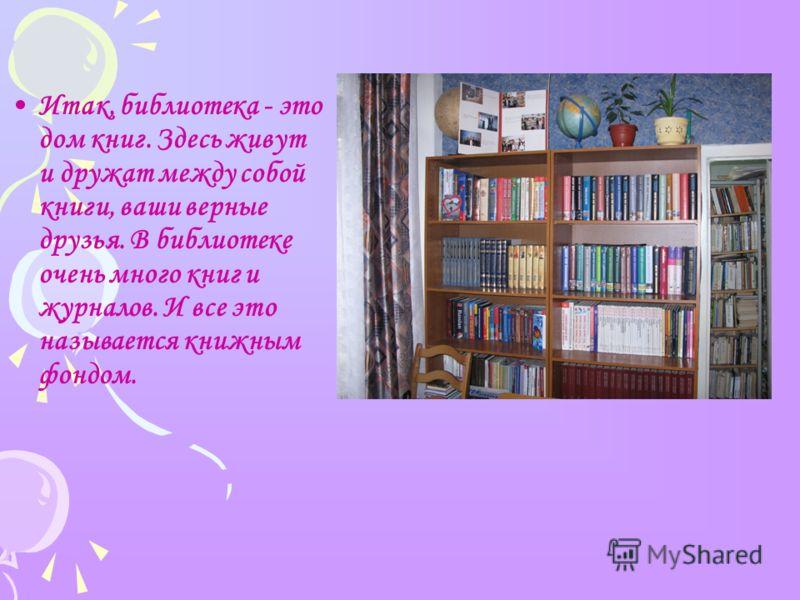 Итак, библиотека - это дом книг. Здесь живут и дружат между собой книги, ваши верные друзья. В библиотеке очень много книг и журналов. И все это называется книжным фондом.