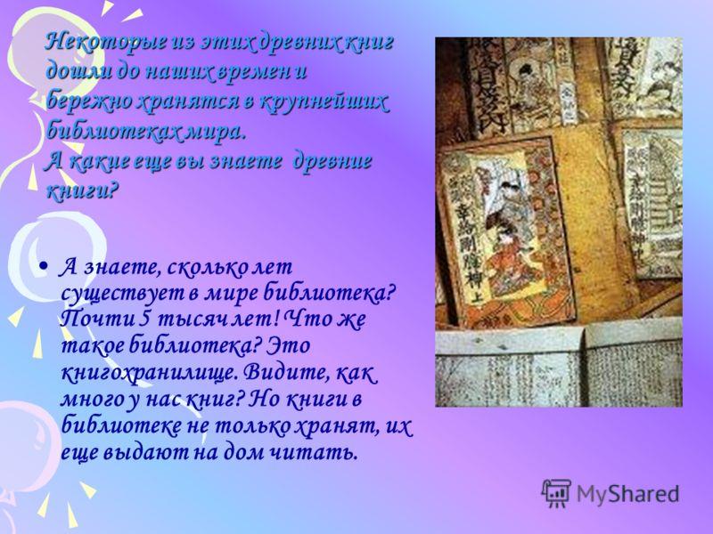 Некоторые из этих древних книг дошли до наших времен и бережно хранятся в крупнейших библиотеках мира. А какие еще вы знаете древние книги? А знаете, сколько лет существует в мире библиотека? Почти 5 тысяч лет! Что же такое библиотека? Это книгохрани