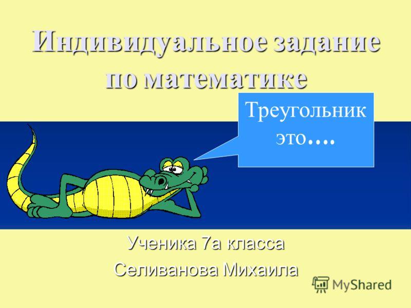 Индивидуальное задание по математике Ученика 7а класса Селиванова Михаила Треугольник это ….