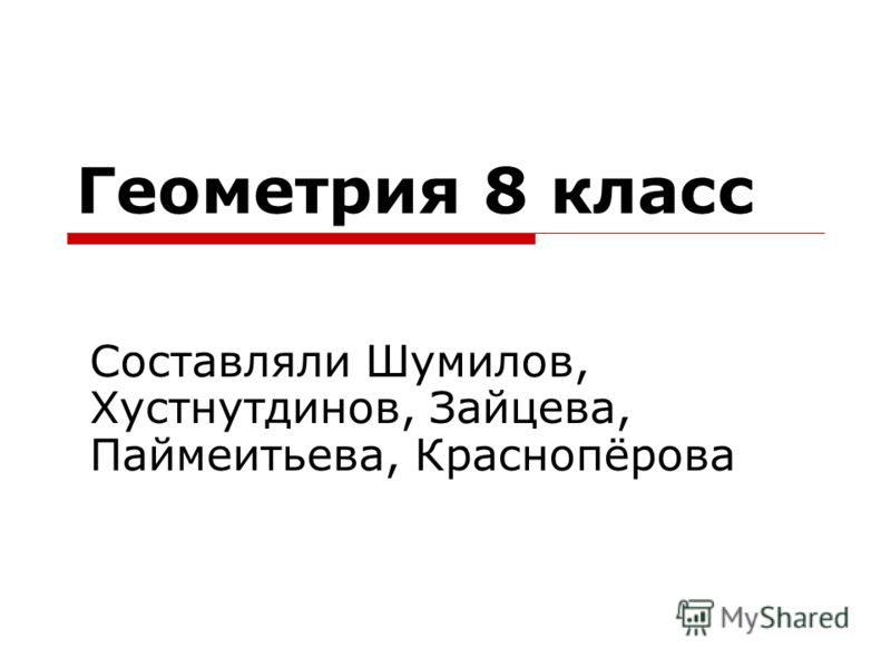 Геометрия 8 класс Составляли Шумилов, Хустнутдинов, Зайцева, Паймеитьева, Краснопёрова