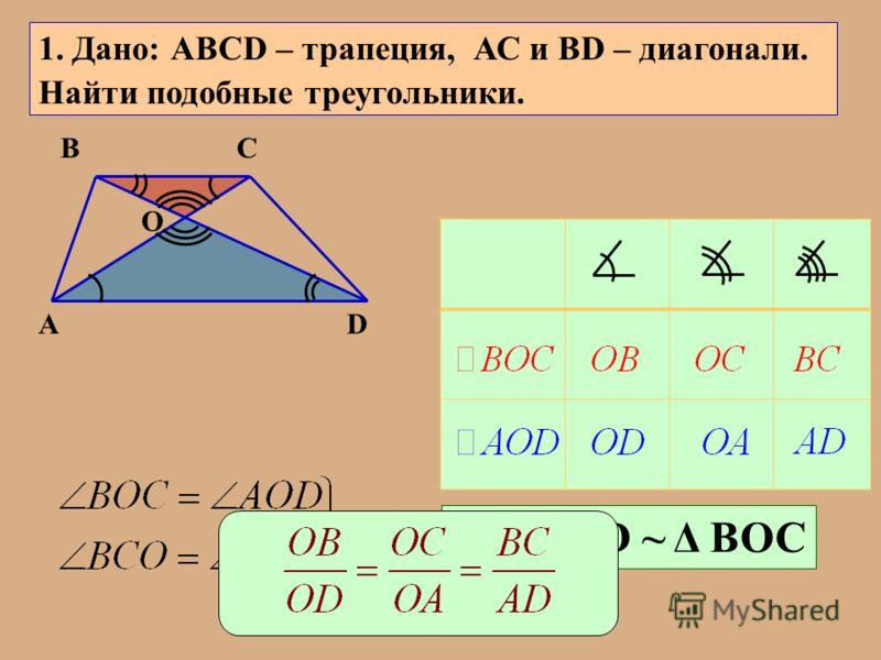 А ВС D О 1. Дано: АВСD – трапеция, АС и ВD – диагонали. Найти подобные треугольники. Δ АОD ~ Δ ВОС