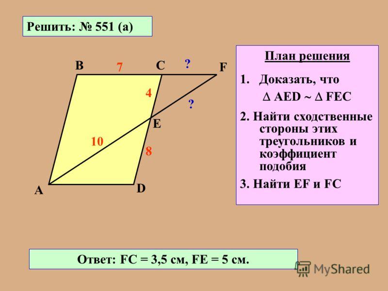 Решить: 551 (а) А ВС D Е F 8 4 7 10 ? ? План решения 1.Доказать, что АЕD FЕС 2. Найти сходственные стороны этих треугольников и коэффициент подобия 3. Найти ЕF и FC Ответ: FC = 3,5 см, FЕ = 5 см.