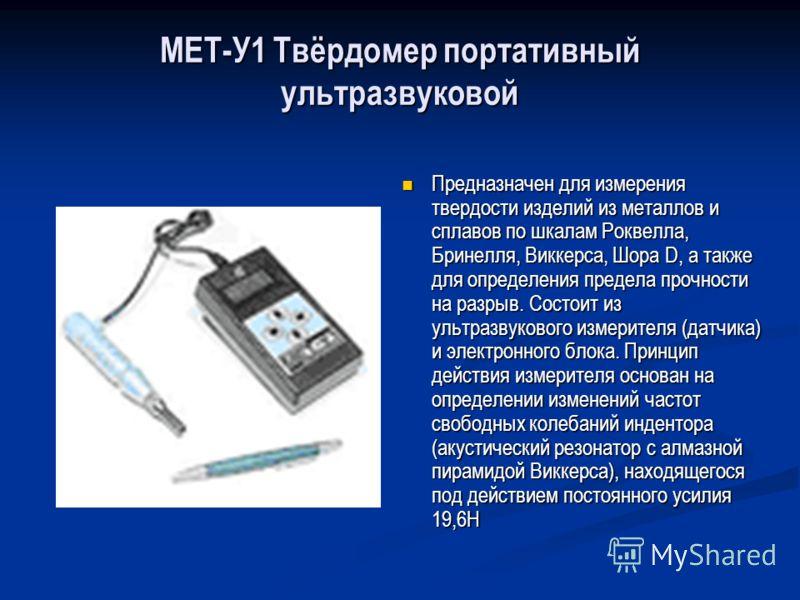 МЕТ-У1 Твёрдомер портативный ультразвуковой Предназначен для измерения твердости изделий из металлов и сплавов по шкалам Роквелла, Бринелля, Виккерса, Шора D, а также для определения предела прочности на разрыв. Состоит из ультразвукового измерителя