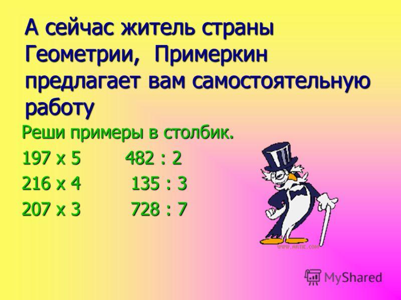 А сейчас житель страны Геометрии, Примеркин предлагает вам самостоятельную работу Реши примеры в столбик. 197 х 5 482 : 2 216 х 4 135 : 3 207 х 3 728 : 7