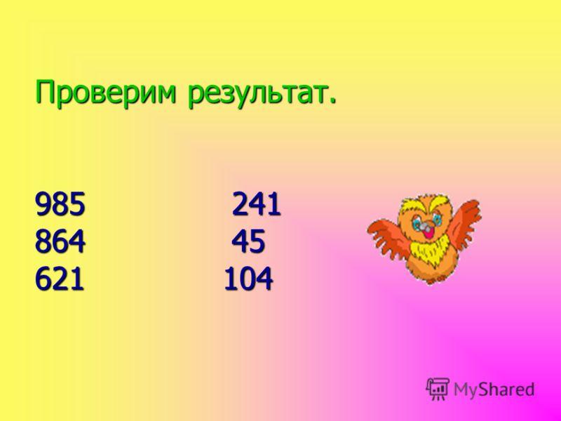 Проверим результат. 985 241 864 45 621 104