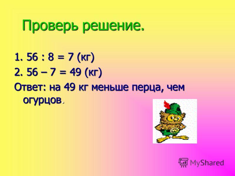 Проверь решение. 1. 56 : 8 = 7 (кг) 2. 56 – 7 = 49 (кг) Ответ: на 49 кг меньше перца, чем огурцов.