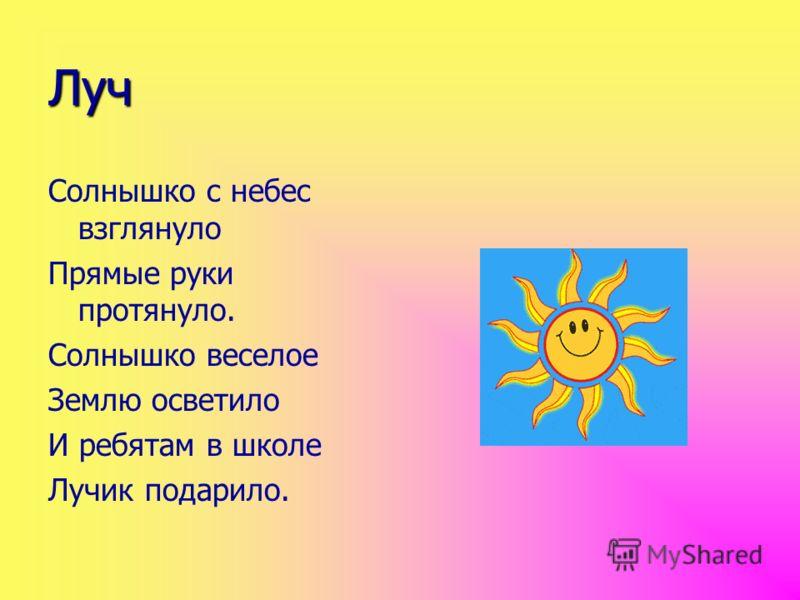 Луч Солнышко с небес взглянуло Прямые руки протянуло. Солнышко веселое Землю осветило И ребятам в школе Лучик подарило.