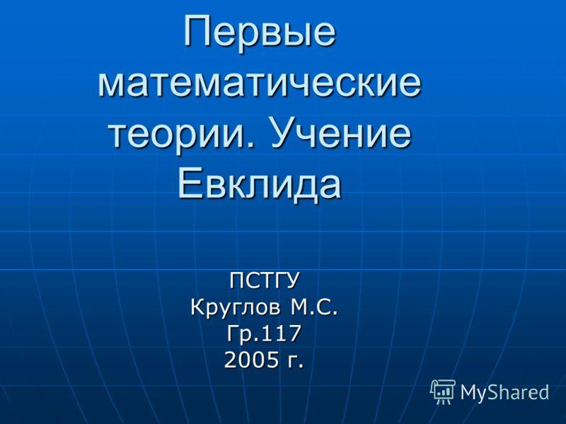 1 Первые математические теории. Учение Евклида ПСТГУ Круглов М.С. Гр.117 2005 г.