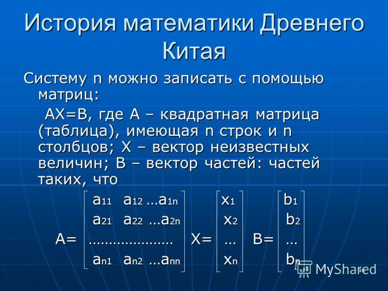 16 История математики Древнего Китая Систему n можно записать с помощью матриц: АХ=В, где А – квадратная матрица (таблица), имеющая n строк и n столбцов; Х – вектор неизвестных величин; В – вектор частей: частей таких, что АХ=В, где А – квадратная ма