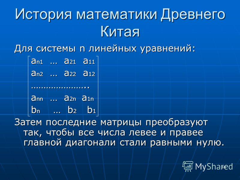 18 История математики Древнего Китая Для системы n линейных уравнений: a n1 … a 21 a 11 a n1 … a 21 a 11 a n2 … a 22 a 12 a n2 … a 22 a 12 ………………….. ………………….. a nn … a 2n a 1n a nn … a 2n a 1n b n … b 2 b 1 b n … b 2 b 1 Затем последние матрицы преоб