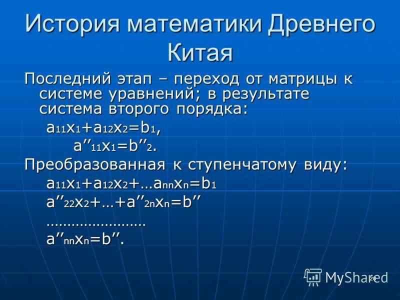 20 История математики Древнего Китая Последний этап – переход от матрицы к системе уравнений; в результате система второго порядка: а 11 х 1 +а 12 х 2 =b 1, а 11 х 1 +а 12 х 2 =b 1, a 11 x 1 =b 2. a 11 x 1 =b 2. Преобразованная к ступенчатому виду: a