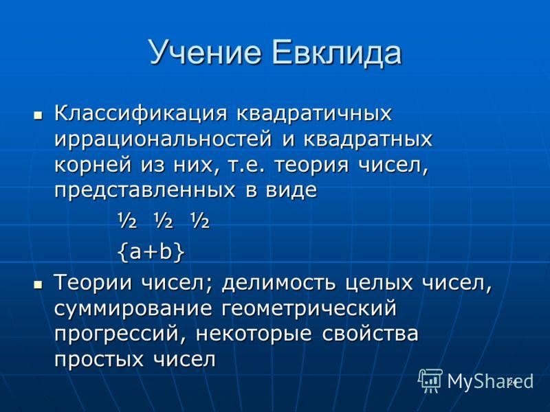 24 Учение Евклида Классификация квадратичных иррациональностей и квадратных корней из них, т.е. теория чисел, представленных в виде Классификация квадратичных иррациональностей и квадратных корней из них, т.е. теория чисел, представленных в виде ½ ½